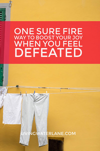 One Sure Fire Way to Boost Your Joy When You Feel Defeated